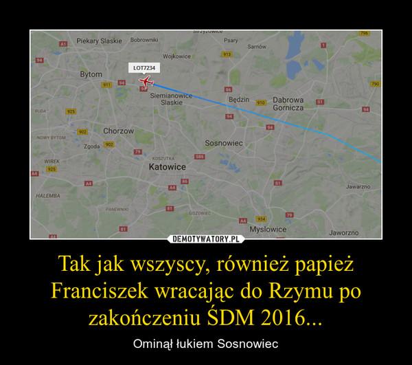 Tak jak wszyscy, również papież Franciszek wracając do Rzymu po zakończeniu ŚDM 2016... – Ominął łukiem Sosnowiec
