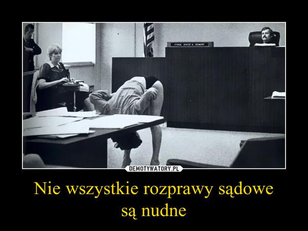 Nie wszystkie rozprawy sądowesą nudne –