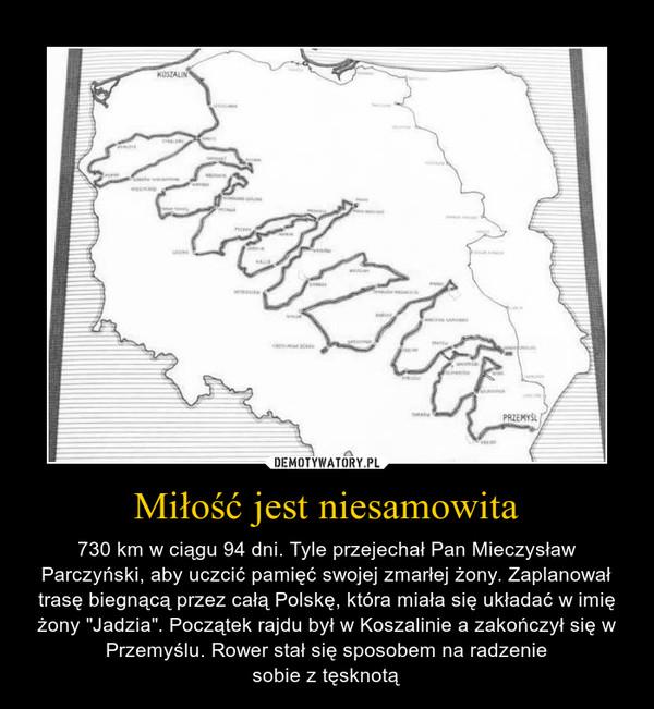 """Miłość jest niesamowita – 730 km w ciągu 94 dni. Tyle przejechał Pan Mieczysław Parczyński, aby uczcić pamięć swojej zmarłej żony. Zaplanował trasę biegnącą przez całą Polskę, która miała się układać w imię żony """"Jadzia"""". Początek rajdu był w Koszalinie a zakończył się w Przemyślu. Rower stał się sposobem na radzeniesobie z tęsknotą"""