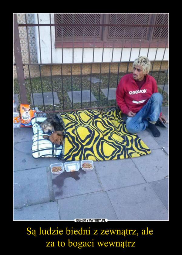 Są ludzie biedni z zewnątrz, ale za to bogaci wewnątrz –