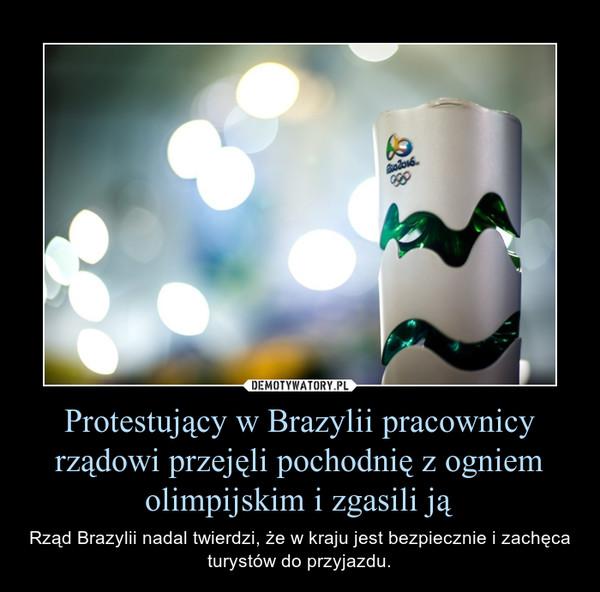 Protestujący w Brazylii pracownicy rządowi przejęli pochodnię z ogniem olimpijskim i zgasili ją – Rząd Brazylii nadal twierdzi, że w kraju jest bezpiecznie i zachęca turystów do przyjazdu.