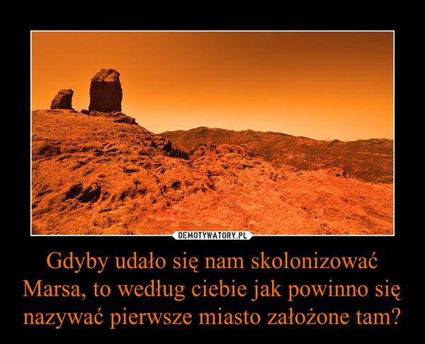 Gdyby udało się nam skolonizować Marsa, to według ciebie jak powinno się nazywać pierwsze miasto założone tam? –