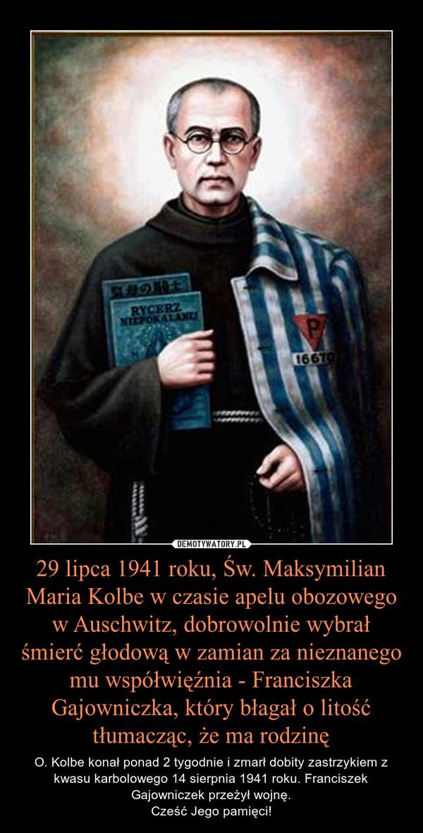 29 lipca 1941 roku, Św. Maksymilian Maria Kolbe w czasie apelu obozowego w Auschwitz, dobrowolnie wybrał śmierć głodową w zamian za nieznanego mu współwięźnia - Franciszka Gajowniczka, który błagał o litość tłumacząc, że ma rodzinę – O. Kolbe konał ponad 2 tygodnie i zmarł dobity zastrzykiem z kwasu karbolowego 14 sierpnia 1941 roku. Franciszek Gajowniczek przeżył wojnę.Cześć Jego pamięci!