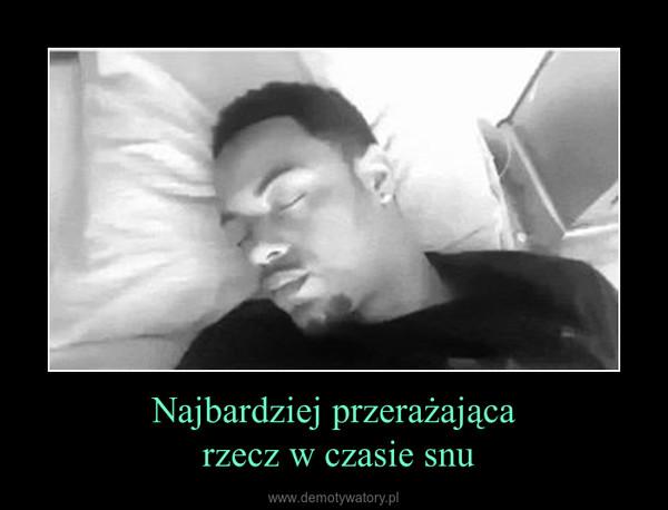 Najbardziej przerażająca rzecz w czasie snu –