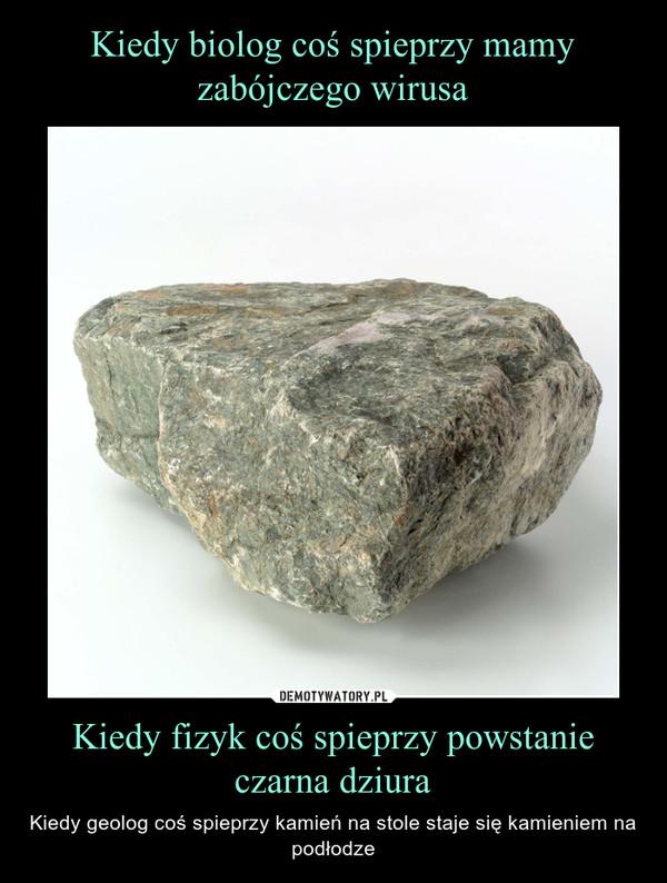 Kiedy fizyk coś spieprzy powstanie czarna dziura – Kiedy geolog coś spieprzy kamień na stole staje się kamieniem na podłodze
