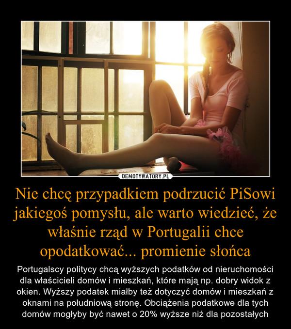 Nie chcę przypadkiem podrzucić PiSowi jakiegoś pomysłu, ale warto wiedzieć, że właśnie rząd w Portugalii chce opodatkować... promienie słońca – Portugalscy politycy chcą wyższych podatków od nieruchomości dla właścicieli domów i mieszkań, które mają np. dobry widok z okien. Wyższy podatek miałby też dotyczyć domów i mieszkań z oknami na południową stronę. Obciążenia podatkowe dla tych domów mogłyby być nawet o 20% wyższe niż dla pozostałych