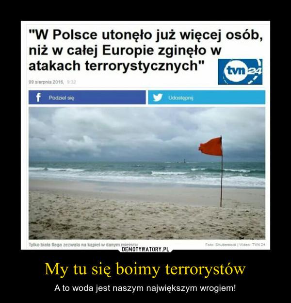 My tu się boimy terrorystów – A to woda jest naszym największym wrogiem!