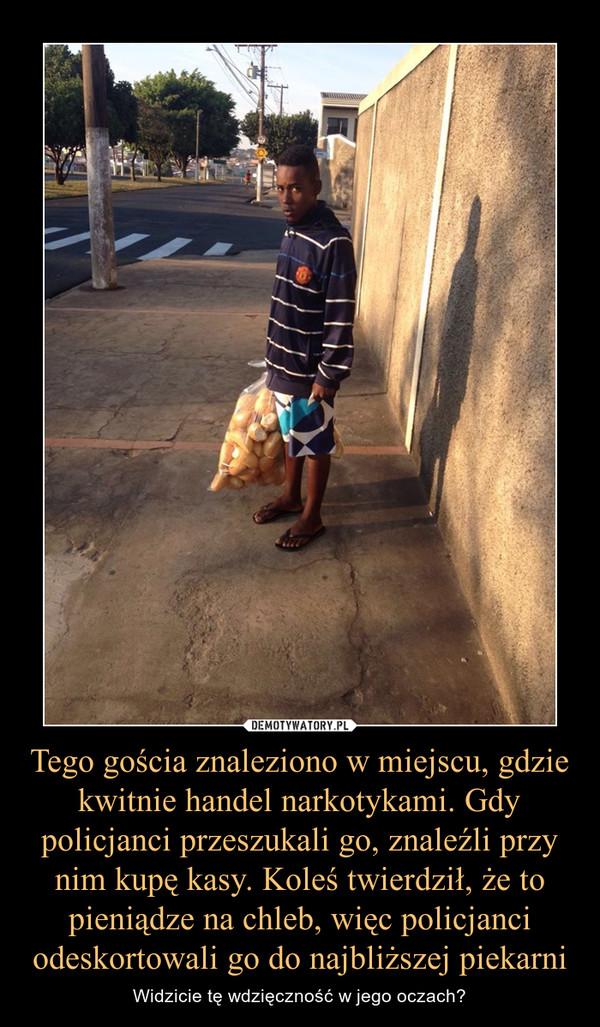 Tego gościa znaleziono w miejscu, gdzie kwitnie handel narkotykami. Gdy policjanci przeszukali go, znaleźli przy nim kupę kasy. Koleś twierdził, że to pieniądze na chleb, więc policjanci odeskortowali go do najbliższej piekarni – Widzicie tę wdzięczność w jego oczach?