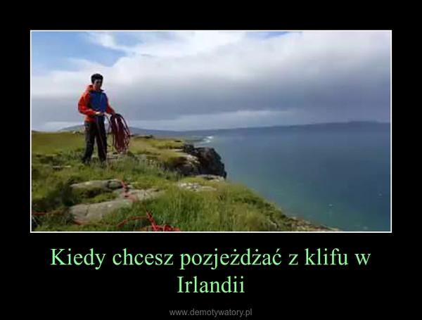 Kiedy chcesz pozjeżdżać z klifu w Irlandii –