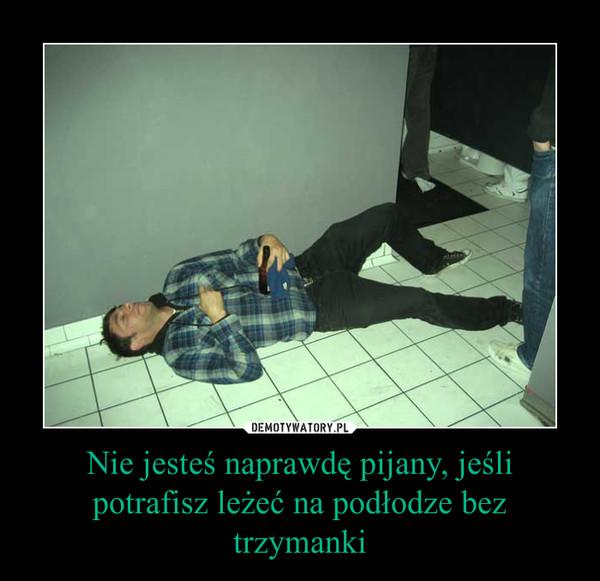 Nie jesteś naprawdę pijany, jeśli potrafisz leżeć na podłodze bez trzymanki –