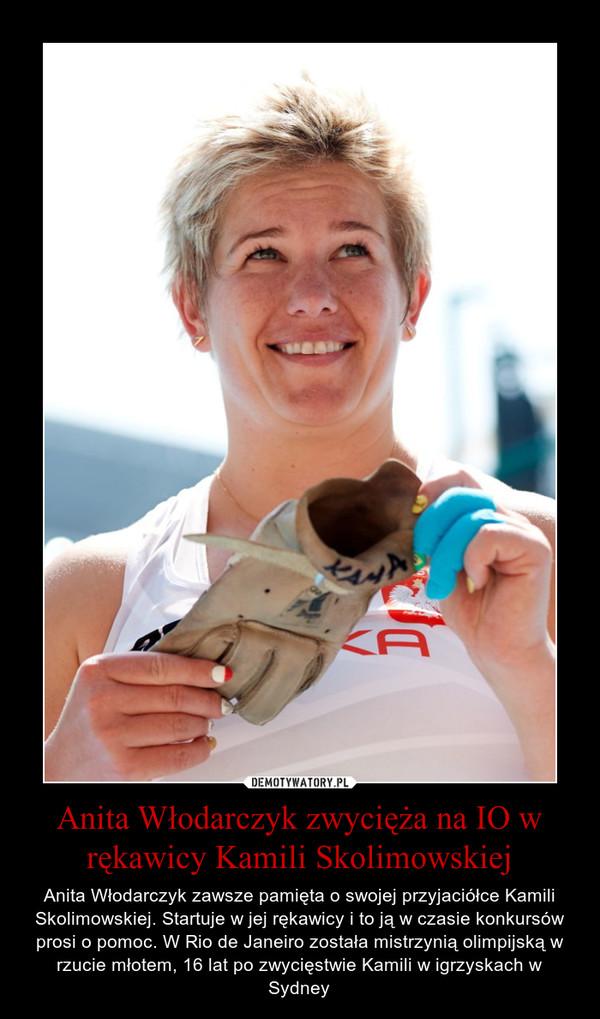 Anita Włodarczyk zwycięża na IO w rękawicy Kamili Skolimowskiej – Anita Włodarczyk zawsze pamięta o swojej przyjaciółce Kamili Skolimowskiej. Startuje w jej rękawicy i to ją w czasie konkursów prosi o pomoc. W Rio de Janeiro została mistrzynią olimpijską w rzucie młotem, 16 lat po zwycięstwie Kamili w igrzyskach w Sydney