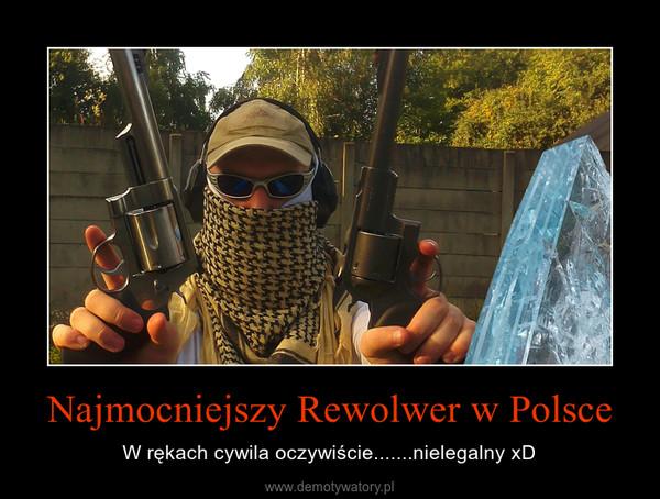 Najmocniejszy Rewolwer w Polsce – W rękach cywila oczywiście.......nielegalny xD