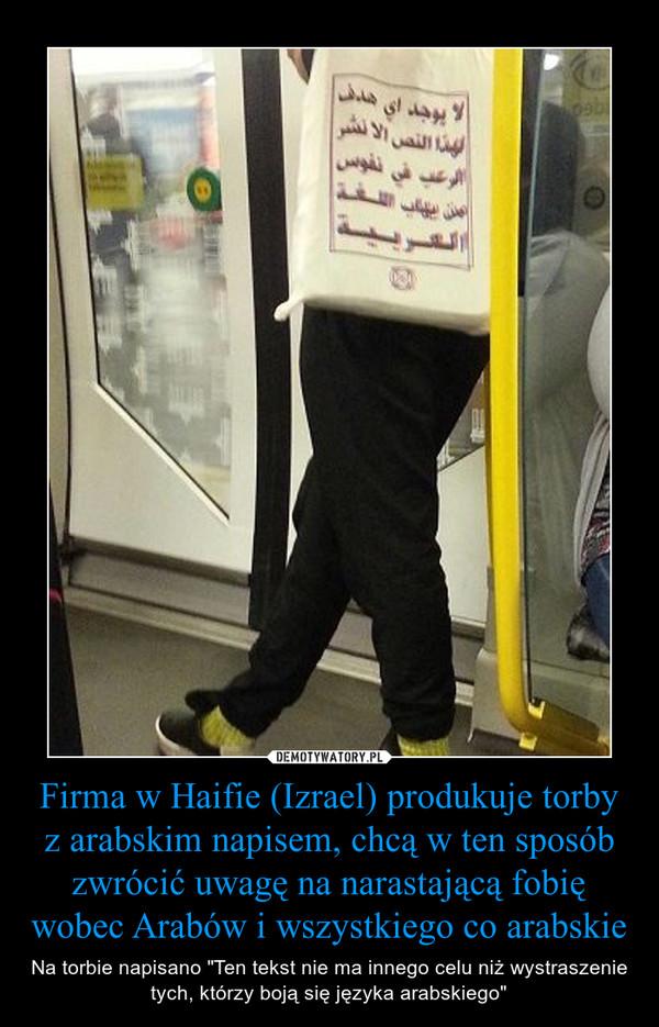 """Firma w Haifie (Izrael) produkuje torby z arabskim napisem, chcą w ten sposób zwrócić uwagę na narastającą fobię wobec Arabów i wszystkiego co arabskie – Na torbie napisano """"Ten tekst nie ma innego celu niż wystraszenie tych, którzy boją się języka arabskiego"""""""