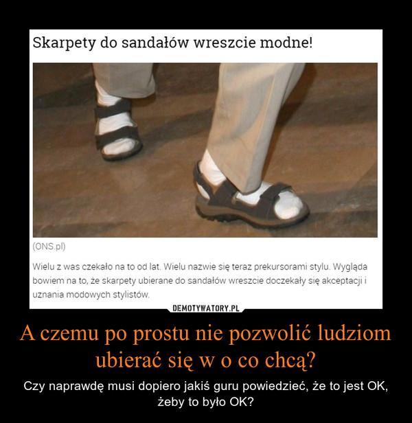 A czemu po prostu nie pozwolić ludziom ubierać się w o co chcą? – Czy naprawdę musi dopiero jakiś guru powiedzieć, że to jest OK, żeby to było OK?