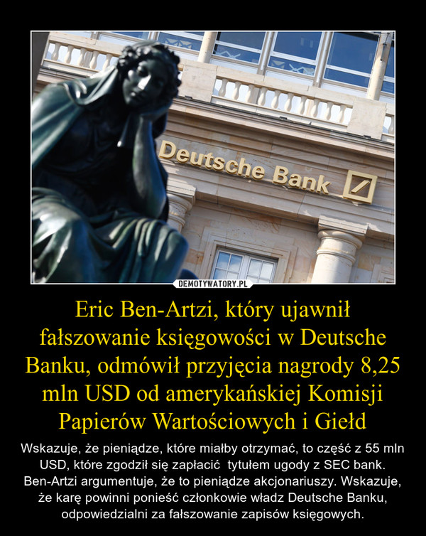 Eric Ben-Artzi, który ujawnił fałszowanie księgowości w Deutsche Banku, odmówił przyjęcia nagrody 8,25 mln USD od amerykańskiej Komisji Papierów Wartościowych i Giełd – Wskazuje, że pieniądze, które miałby otrzymać, to część z 55 mln USD, które zgodził się zapłacić  tytułem ugody z SEC bank. Ben-Artzi argumentuje, że to pieniądze akcjonariuszy. Wskazuje, że karę powinni ponieść członkowie władz Deutsche Banku, odpowiedzialni za fałszowanie zapisów księgowych.