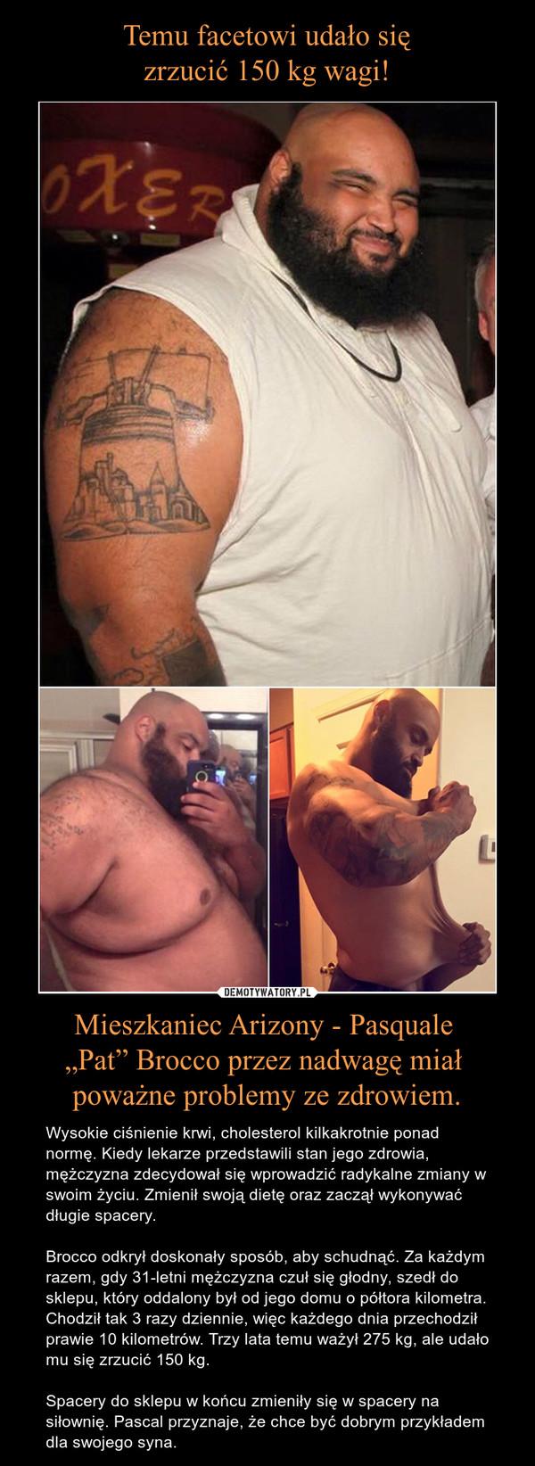 """Mieszkaniec Arizony - Pasquale """"Pat"""" Brocco przez nadwagę miał poważne problemy ze zdrowiem. – Wysokie ciśnienie krwi, cholesterol kilkakrotnie ponad normę. Kiedy lekarze przedstawili stan jego zdrowia, mężczyzna zdecydował się wprowadzić radykalne zmiany w swoim życiu. Zmienił swoją dietę oraz zaczął wykonywać długie spacery.Brocco odkrył doskonały sposób, aby schudnąć. Za każdym razem, gdy 31-letni mężczyzna czuł się głodny, szedł do sklepu, który oddalony był od jego domu o półtora kilometra. Chodził tak 3 razy dziennie, więc każdego dnia przechodził prawie 10 kilometrów. Trzy lata temu ważył 275 kg, ale udało mu się zrzucić 150 kg.Spacery do sklepu w końcu zmieniły się w spacery na siłownię. Pascal przyznaje, że chce być dobrym przykładem dla swojego syna."""