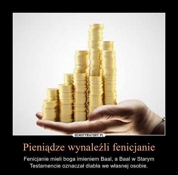 Pieniądze wynaleźli fenicjanie – Fenicjanie mieli boga imieniem Baal, a Baal w Starym Testamencie oznaczał diabła we własnej osobie.