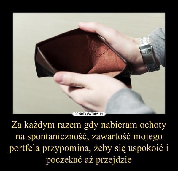 Za każdym razem gdy nabieram ochoty na spontaniczność, zawartość mojego portfela przypomina, żeby się uspokoić i poczekać aż przejdzie –