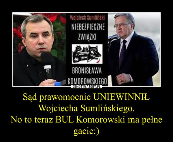 Sąd prawomocnie UNIEWINNIŁ Wojciecha Sumlińskiego.No to teraz BUL Komorowski ma pełne gacie:) –