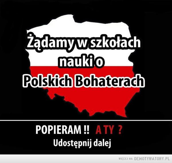 Nauka o Polskich Bohaterach –  Żądamy w szkołach nauki o Polskich BohaterachPOPIERAM !! A TY ?Udostępnij dalej