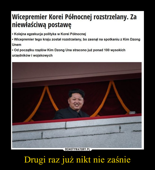 Drugi raz już nikt nie zaśnie –  Wicepremier Korei Północnej rozstrzelany. Zaniewłaściwą postawęo Kolejna egzekucja polityka w Korei PółnocnejWicepremier tego kraju został rozstrzelany, bo zasnął na spotkaniu z Kim DzongUnem0 Od początku rządów Kim Dzong Una stracono już ponad 100 wysokichurzędników i wojskowych