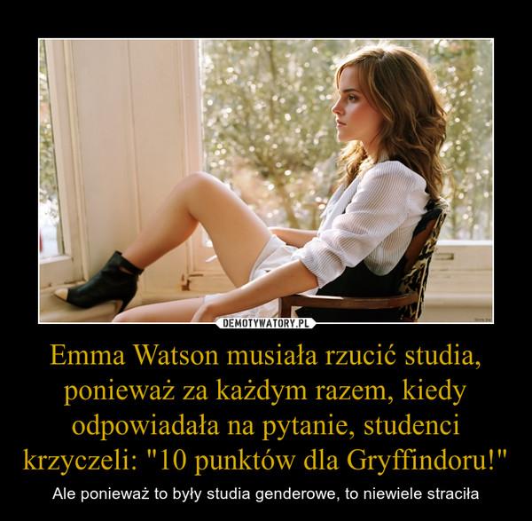 """Emma Watson musiała rzucić studia, ponieważ za każdym razem, kiedy odpowiadała na pytanie, studenci krzyczeli: """"10 punktów dla Gryffindoru!"""" – Ale ponieważ to były studia genderowe, to niewiele straciła"""