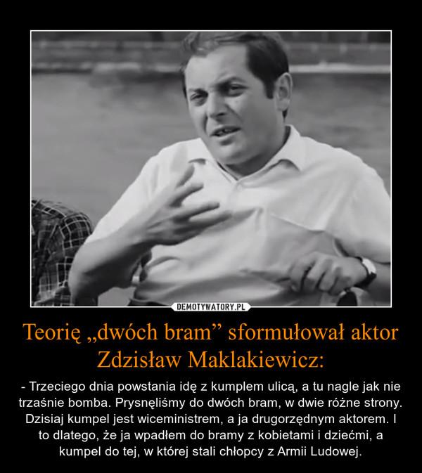 """Teorię """"dwóch bram"""" sformułował aktor Zdzisław Maklakiewicz: – - Trzeciego dnia powstania idę z kumplem ulicą, a tu nagle jak nie trzaśnie bomba. Prysnęliśmy do dwóch bram, w dwie różne strony. Dzisiaj kumpel jest wiceministrem, a ja drugorzędnym aktorem. I to dlatego, że ja wpadłem do bramy z kobietami i dziećmi, a kumpel do tej, w której stali chłopcy z Armii Ludowej."""