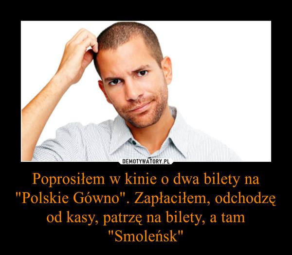 """Poprosiłem w kinie o dwa bilety na """"Polskie Gówno"""". Zapłaciłem, odchodzę od kasy, patrzę na bilety, a tam """"Smoleńsk"""" –"""