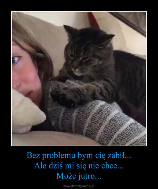 Bez problemu bym cię zabił...Ale dziś mi się nie chce...Może jutro... –