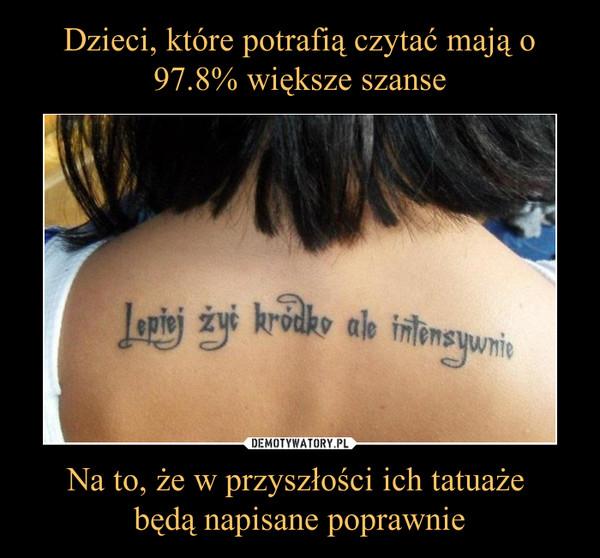 Na to, że w przyszłości ich tatuaże będą napisane poprawnie –  Lepiej żyć kródko ale intensywnie