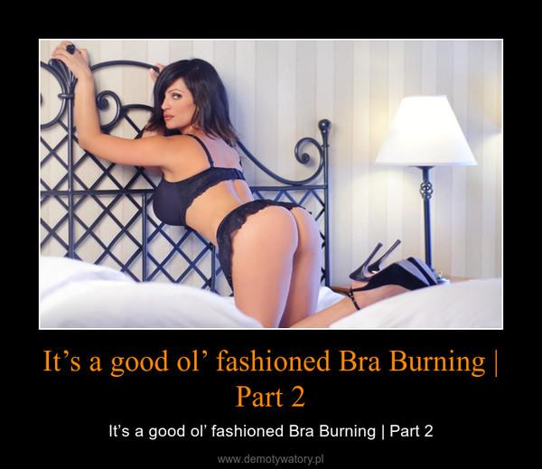It's a good ol' fashioned Bra Burning | Part 2 – It's a good ol' fashioned Bra Burning | Part 2