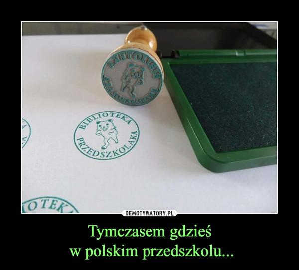 Tymczasem gdzieś w polskim przedszkolu... –