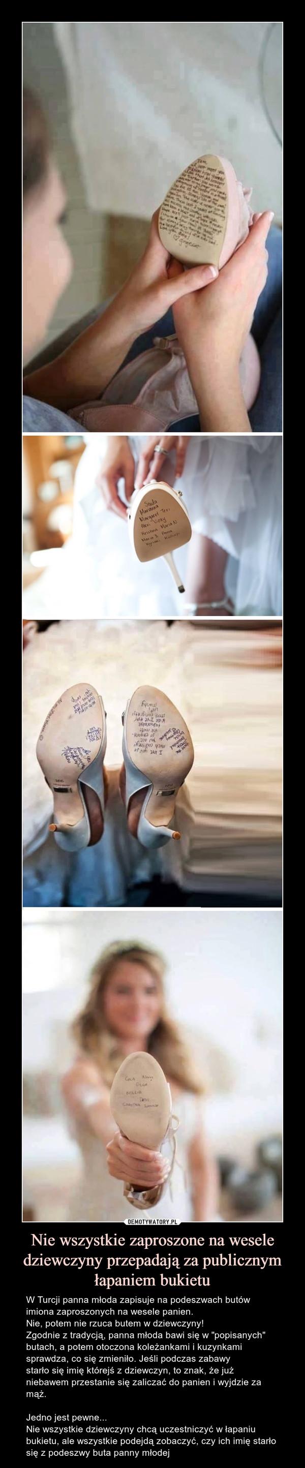 """Nie wszystkie zaproszone na wesele dziewczyny przepadają za publicznym łapaniem bukietu – W Turcji panna młoda zapisuje na podeszwach butów imiona zaproszonych na wesele panien. Nie, potem nie rzuca butem w dziewczyny!Zgodnie z tradycją, panna młoda bawi się w """"popisanych"""" butach, a potem otoczona koleżankami i kuzynkami sprawdza, co się zmieniło. Jeśli podczas zabawy starło się imię którejś z dziewczyn, to znak, że już niebawem przestanie się zaliczać do panien i wyjdzie za mąż.Jedno jest pewne... Nie wszystkie dziewczyny chcą uczestniczyć w łapaniu bukietu, ale wszystkie podejdą zobaczyć, czy ich imię starło się z podeszwy buta panny młodej W Turcji panna młoda zapisuje na podeszwach butów imiona zaproszonych na wesele panien. Nie, potem nie rzuca butem w dziewczyny!Zgodnie z tradycją, panna młoda bawi się w """"popisanych"""" butach, a potem otoczona koleżankami i kuzynkami sprawdza, co się zmieniło...Jeśli podczas zabawy starło się imię którejś z dziewczyn, to znak, że już niebawem przestanie się zaliczać do panien i wyjdzie za mąż.Jedno jest pewne... Nie wszystkie dziewczyny chcą uczestniczyć w łapaniu bukietu, ale wszystkie podejdą zobaczyć, czy ich imię starło się z podeszwy buta panny młodej"""