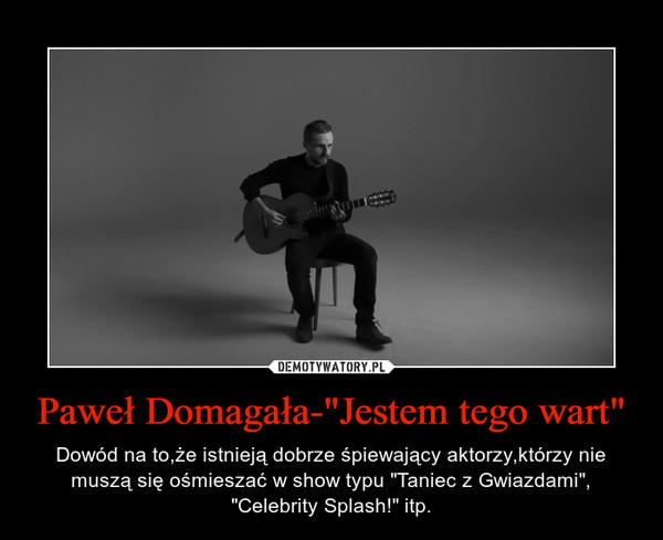 """Paweł Domagała-""""Jestem tego wart"""" – Dowód na to,że istnieją dobrze śpiewający aktorzy,którzy nie muszą się ośmieszać w show typu """"Taniec z Gwiazdami"""", """"Celebrity Splash!"""" itp."""