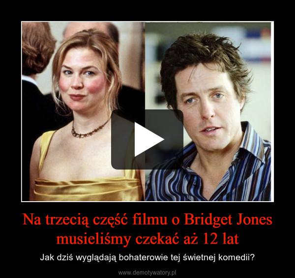 Na trzecią część filmu o Bridget Jones musieliśmy czekać aż 12 lat – Jak dziś wyglądają bohaterowie tej świetnej komedii?