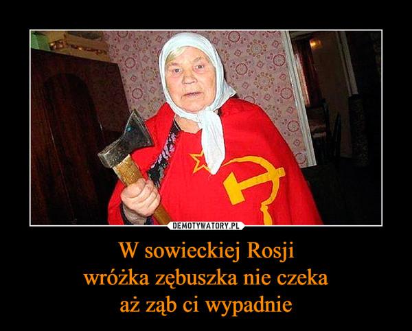 W sowieckiej Rosjiwróżka zębuszka nie czekaaż ząb ci wypadnie –