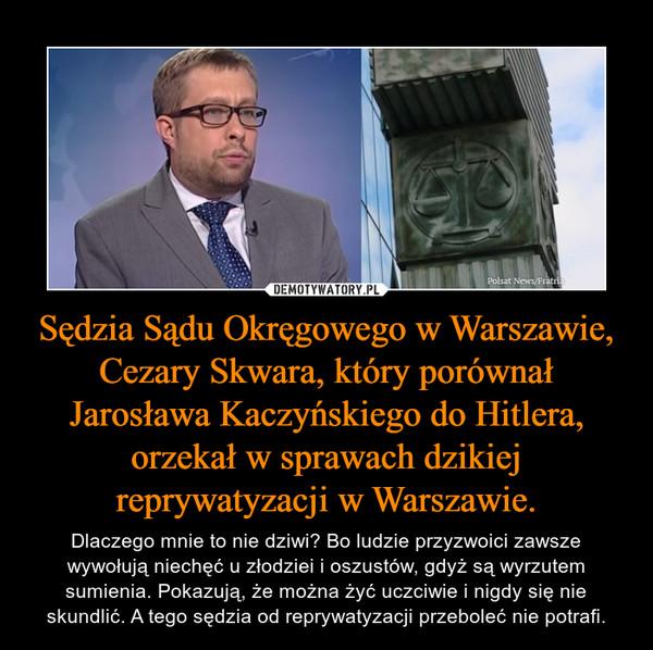 Sędzia Sądu Okręgowego w Warszawie, Cezary Skwara, który porównał Jarosława Kaczyńskiego do Hitlera, orzekał w sprawach dzikiej reprywatyzacji w Warszawie. – Dlaczego mnie to nie dziwi? Bo ludzie przyzwoici zawsze wywołują niechęć u złodziei i oszustów, gdyż są wyrzutem sumienia. Pokazują, że można żyć uczciwie i nigdy się nie skundlić. A tego sędzia od reprywatyzacji przeboleć nie potrafi.