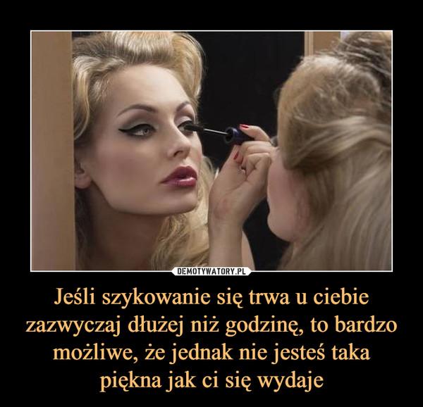 Jeśli szykowanie się trwa u ciebie zazwyczaj dłużej niż godzinę, to bardzo możliwe, że jednak nie jesteś taka piękna jak ci się wydaje –
