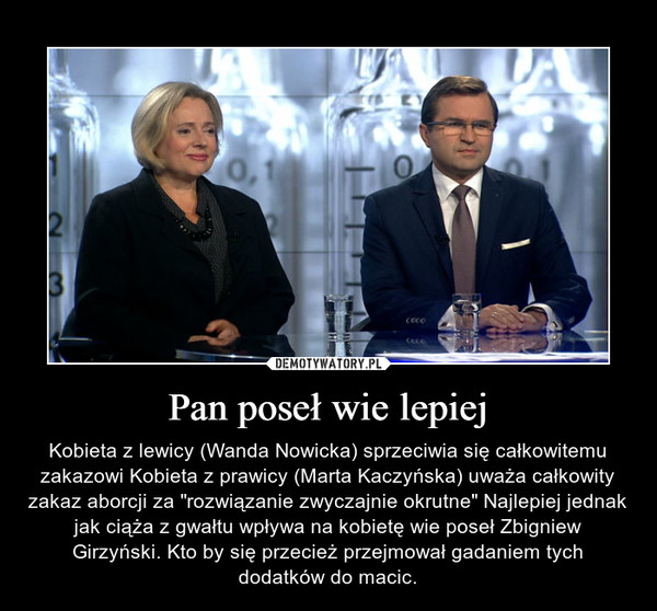 """Pan poseł wie lepiej – Kobieta z lewicy (Wanda Nowicka) sprzeciwia się całkowitemu zakazowi Kobieta z prawicy (Marta Kaczyńska) uważa całkowity zakaz aborcji za """"rozwiązanie zwyczajnie okrutne"""" Najlepiej jednak jak ciąża z gwałtu wpływa na kobietę wie poseł Zbigniew Girzyński. Kto by się przecież przejmował gadaniem tych dodatków do macic."""