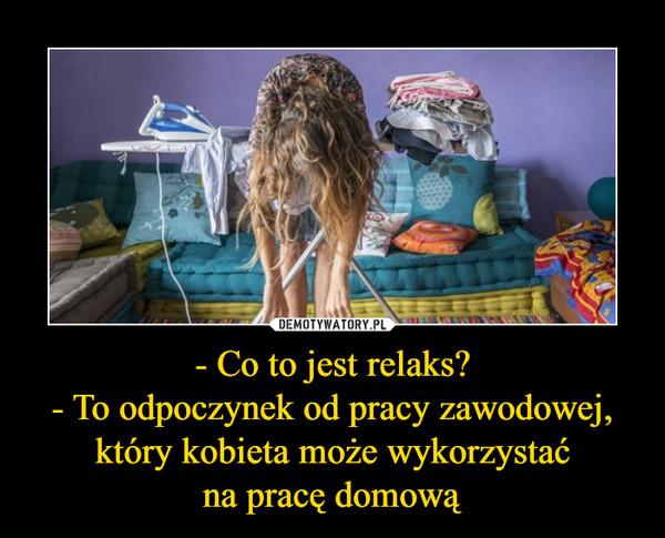 - Co to jest relaks?- To odpoczynek od pracy zawodowej, który kobieta może wykorzystaćna pracę domową –