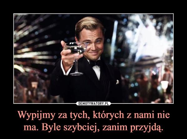 Wypijmy za tych, których z nami nie ma. Byle szybciej, zanim przyjdą. –