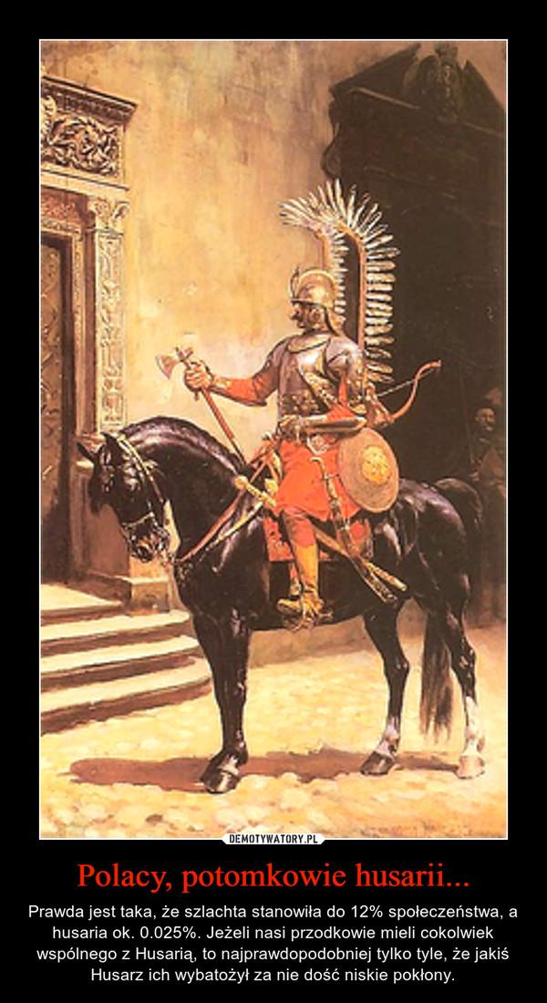 Polacy, potomkowie husarii... – Prawda jest taka, że szlachta stanowiła do 12% społeczeństwa, a husaria ok. 0.025%. Jeżeli nasi przodkowie mieli cokolwiek wspólnego z Husarią, to najprawdopodobniej tylko tyle, że jakiś Husarz ich wybatożył za nie dość niskie pokłony.