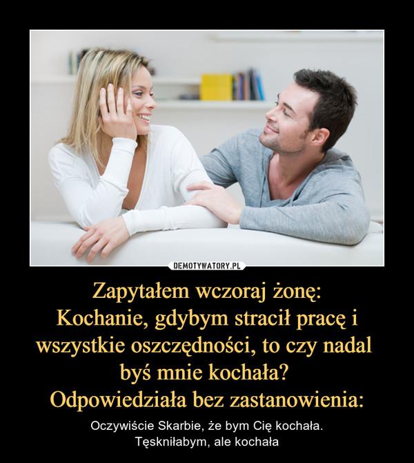 Zapytałem wczoraj żonę:Kochanie, gdybym stracił pracę i wszystkie oszczędności, to czy nadal byś mnie kochała? Odpowiedziała bez zastanowienia: – Oczywiście Skarbie, że bym Cię kochała.Tęskniłabym, ale kochała