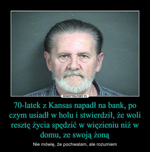 70-latek z Kansas napadł na bank, po czym usiadł w holu i stwierdził, że woli resztę życia spędzić w więzieniu niż w domu, ze swoją żoną – Nie mówię, że pochwalam, ale rozumiem