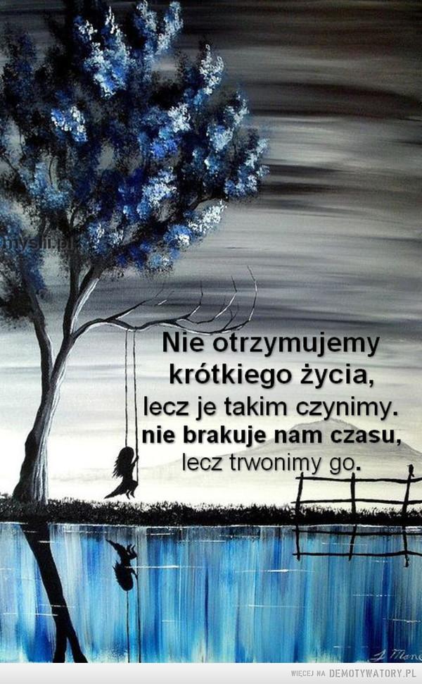Nie otrzymujemy krótkiego życia,lecz je takim czynimy.nie brakuje nam czasu,lecz trwonimy go. –  krótkiego życia,lecz je takim czynimy.nie brakuje nam czasu,lecz trwonimy go.