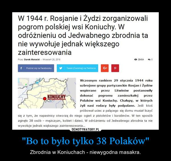 """""""Bo to było tylko 38 Polaków"""" – Zbrodnia w Koniuchach - niewygodna masakra."""