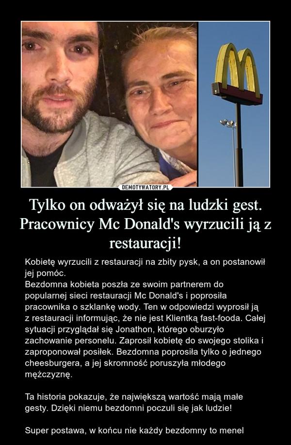 Tylko on odważył się na ludzki gest. Pracownicy Mc Donald's wyrzucili ją z restauracji! – Kobietę wyrzucili z restauracji na zbity pysk, a on postanowił jej pomóc.Bezdomna kobieta poszła ze swoim partnerem do popularnej sieci restauracji Mc Donald's i poprosiła pracownika o szklankę wody. Ten w odpowiedzi wyprosił ją z restauracji informując, że nie jest Klientką fast-fooda. Całej sytuacji przyglądał sięJonathon, którego oburzyło zachowanie personelu. Zaprosił kobietę do swojego stolika i zaproponował posiłek. Bezdomna poprosiła tylko o jednego cheesburgera, a jej skromność poruszyła młodego mężczyznę.Ta historia pokazuje, że największą wartość mają małe gesty. Dzięki niemu bezdomni poczuli się jak ludzie! Super postawa, w końcu nie każdy bezdomny to menel obietę wyrzucili z restauracji na zbity pysk, a on postanowił jej pomóc.Bezdomna kobieta poszła ze swoim partnerem do popularnej sieci restauracji Mc Donald's i poprosiła pracownika o szklankę wody. Ten w odpowiedzi wyprosił ją z restauracji informując, że nie jest Klientką fast-fooda. Całej sytuacji przyglądał się Jonathon, którego oburzyło zachowanie personelu. Zaprosił kobietę do swojego stolika i zaproponował posiłek. Bezdomna poprosiła tylko o jednego cheesburgera, a jej skromność poruszyła młodego mężczyznę. Ta historia pokazuje, że największą wartość mają małe gesty. Dzięki niemu bezdomni poczuli się jak ludzie! Super postawa, w końcu nie każdy bezdomny to menel