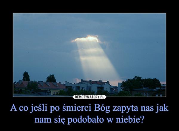 A Co Jesli Po Smierci Bog Zapyta Nas Jak Nam Sie Podobalo W Niebie Demotywatory Pl