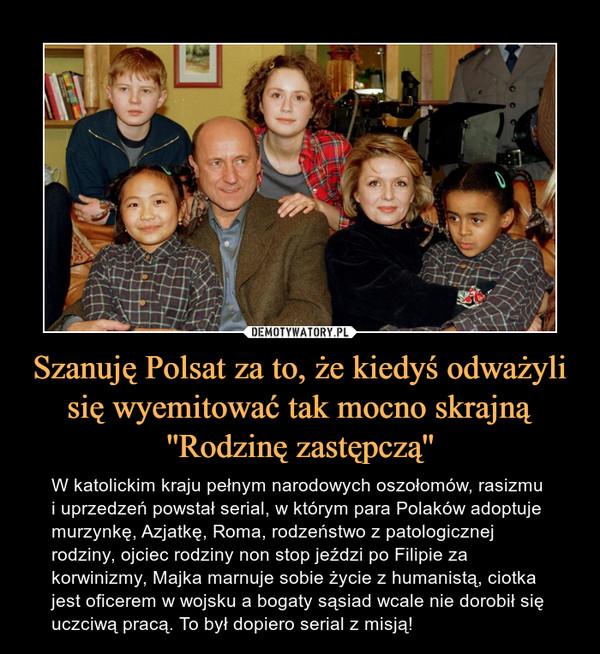 Szanuję Polsat za to, że kiedyś odważyli się wyemitować tak mocno skrajną ''Rodzinę zastępczą'' – W katolickim kraju pełnym narodowych oszołomów, rasizmu i uprzedzeń powstał serial, w którym para Polaków adoptuje murzynkę, Azjatkę, Roma, rodzeństwo z patologicznej rodziny, ojciec rodziny non stop jeździ po Filipie za korwinizmy, Majka marnuje sobie życie z humanistą, ciotka jest oficerem w wojsku a bogaty sąsiad wcale nie dorobił się uczciwą pracą. To był dopiero serial z misją!
