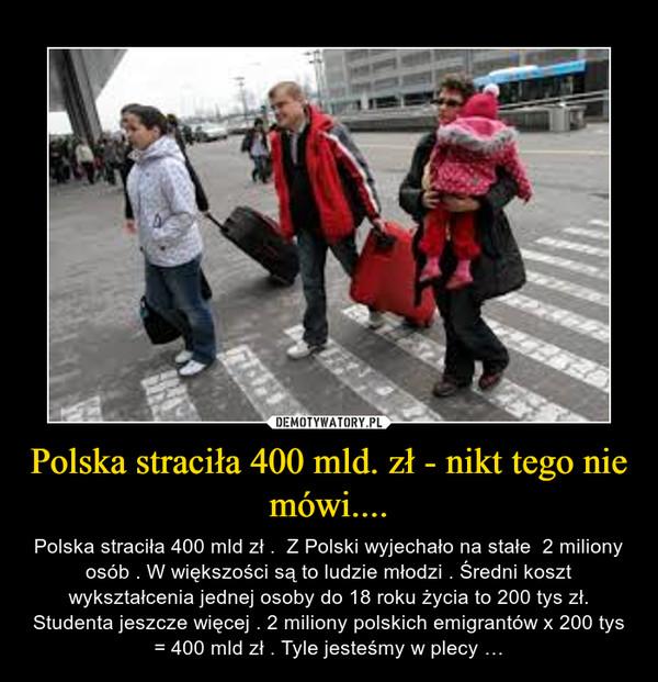 Polska straciła 400 mld. zł - nikt tego nie mówi.... – Polska straciła 400 mld zł .  Z Polski wyjechało na stałe  2 miliony osób . W większości są to ludzie młodzi . Średni koszt wykształcenia jednej osoby do 18 roku życia to 200 tys zł. Studenta jeszcze więcej . 2 miliony polskich emigrantów x 200 tys = 400 mld zł . Tyle jesteśmy w plecy …